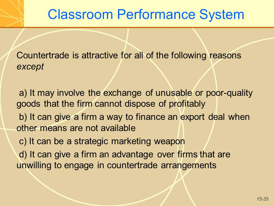 15-35 Classroom Performance System Countertrade is attractive for all of the following reasons except a) It may involve the exchange of unusable or poor-quality goods that the firm cannot dispose of profitably b) It can give a firm a way to finance an export deal when other means are not available c) It can be a strategic marketing weapon d) It can give a firm an advantage over firms that are unwilling to engage in countertrade arrangements