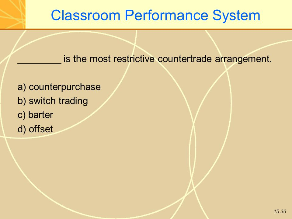 15-36 Classroom Performance System ________ is the most restrictive countertrade arrangement. a) counterpurchase b) switch trading c) barter d) offset
