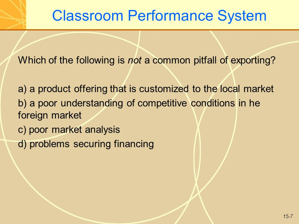 15-7 Classroom Performance System Which of the following is not a common pitfall of exporting? a) a product offering that is customized to the local m
