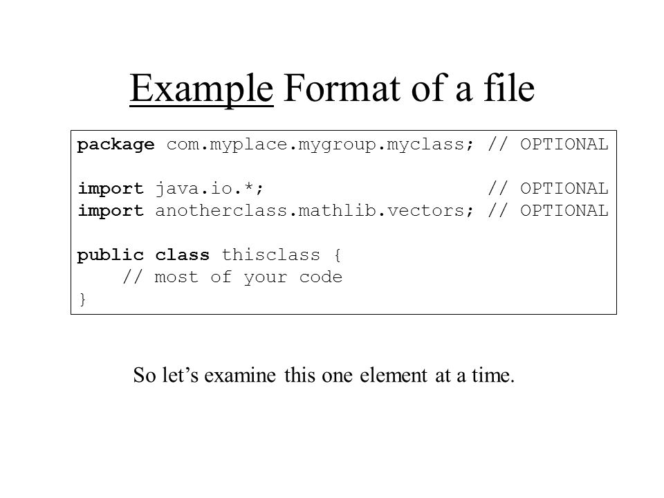 Example Format of a file package com.myplace.mygroup.myclass; // OPTIONAL import java.io.*; // OPTIONAL import anotherclass.mathlib.vectors; // OPTIONAL public class thisclass { // most of your code } So let's examine this one element at a time.