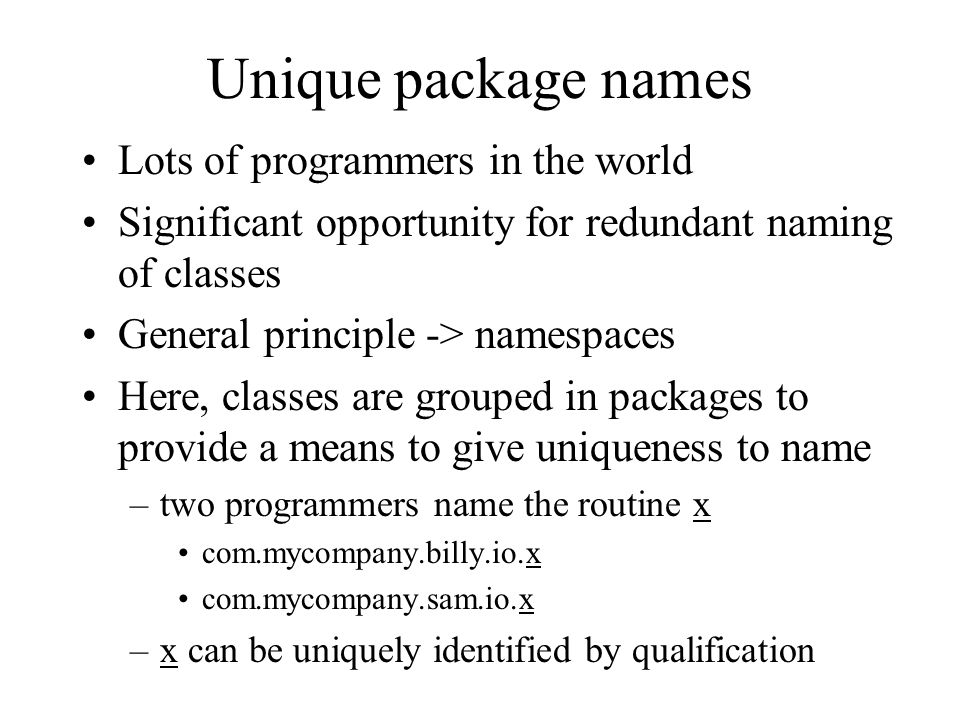Unique package names Lots of programmers in the world Significant opportunity for redundant naming of classes General principle -> namespaces Here, classes are grouped in packages to provide a means to give uniqueness to name –two programmers name the routine x com.mycompany.billy.io.x com.mycompany.sam.io.x –x can be uniquely identified by qualification