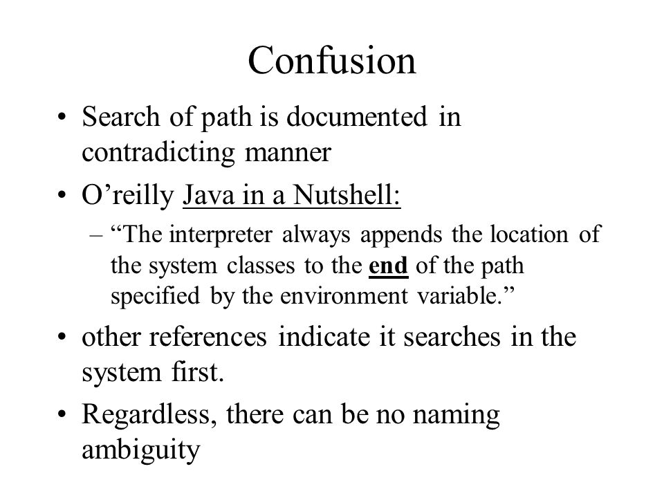 Confusion Search of path is documented in contradicting manner O'reilly Java in a Nutshell: – The interpreter always appends the location of the system classes to the end of the path specified by the environment variable. other references indicate it searches in the system first.
