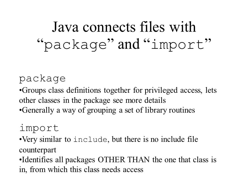Java connects files with package and import package Groups class definitions together for privileged access, lets other classes in the package see more details Generally a way of grouping a set of library routines import Very similar to include, but there is no include file counterpart Identifies all packages OTHER THAN the one that class is in, from which this class needs access