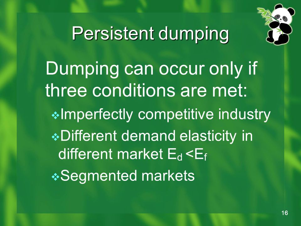 16 Persistent dumping Dumping can occur only if three conditions are met:  Imperfectly competitive industry  Different demand elasticity in different market E d <E f  Segmented markets