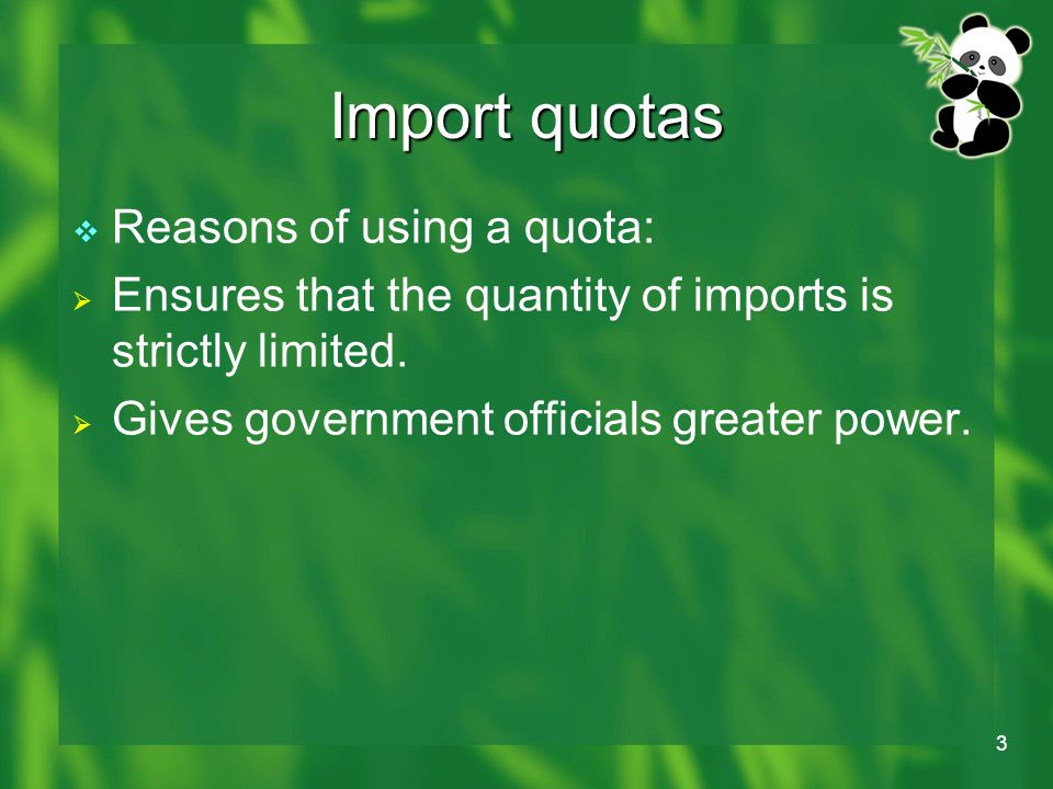 3 Import quotas  Reasons of using a quota:  Ensures that the quantity of imports is strictly limited.