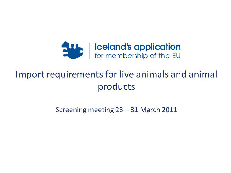 Import requirements for live animals and animal products Screening meeting 28 – 31 March 2011