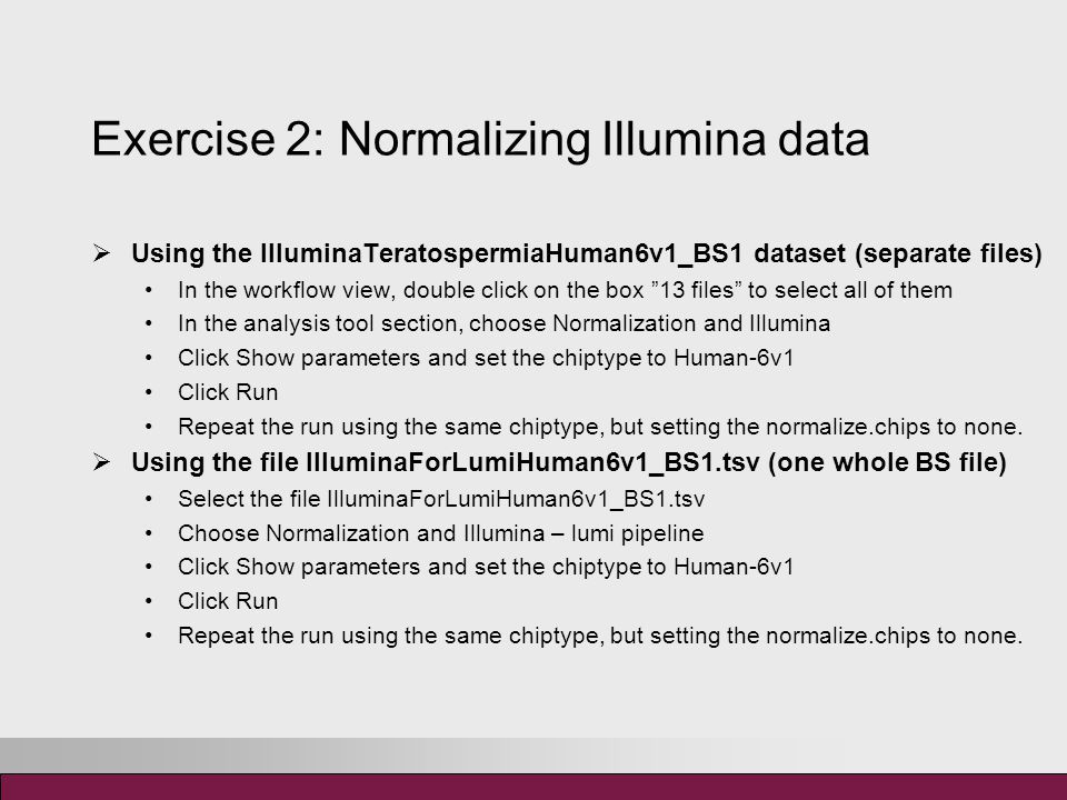 Exercise 3: Describe the experiment  Using the IlluminaTeratospermiaHuman6v1_BS1 dataset (separate files) Double click the phenodata file In the phenodata editor, enter 1 in the group column for the control samples and 2 for the affected samples  Using the file IlluminaForLumiHuman6v1_BS1.tsv (one whole BS file) Double click the phenodata file In the phenodata editor, click on the original name –column to sort the samples.