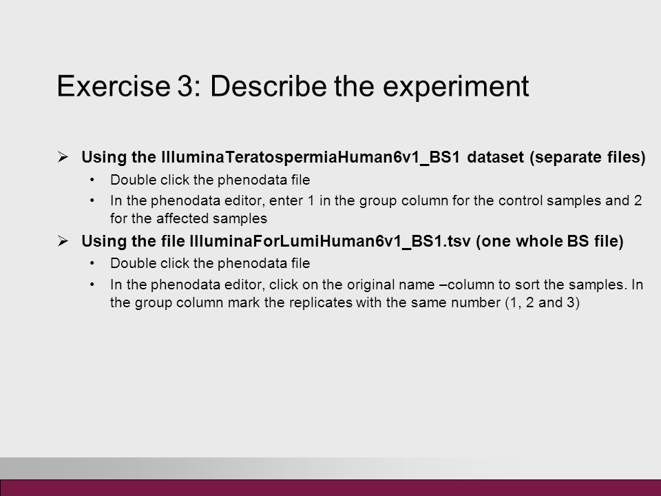Exercise 3: Describe the experiment  Using the IlluminaTeratospermiaHuman6v1_BS1 dataset (separate files) Double click the phenodata file In the phenodata editor, enter 1 in the group column for the control samples and 2 for the affected samples  Using the file IlluminaForLumiHuman6v1_BS1.tsv (one whole BS file) Double click the phenodata file In the phenodata editor, click on the original name –column to sort the samples.