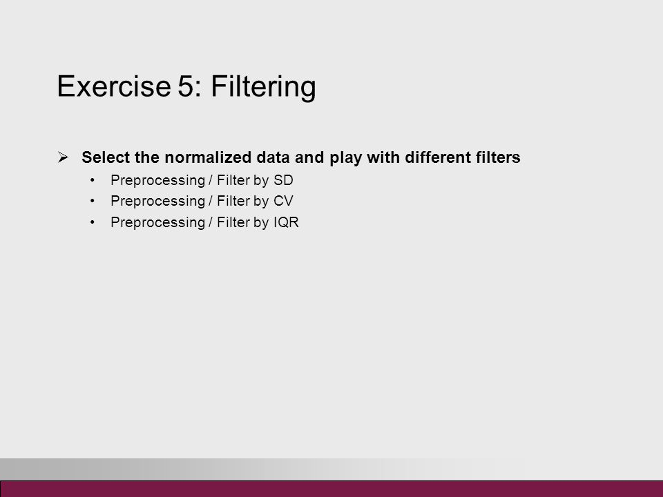Exercise 5: Filtering  Select the normalized data and play with different filters Preprocessing / Filter by SD Preprocessing / Filter by CV Preprocessing / Filter by IQR