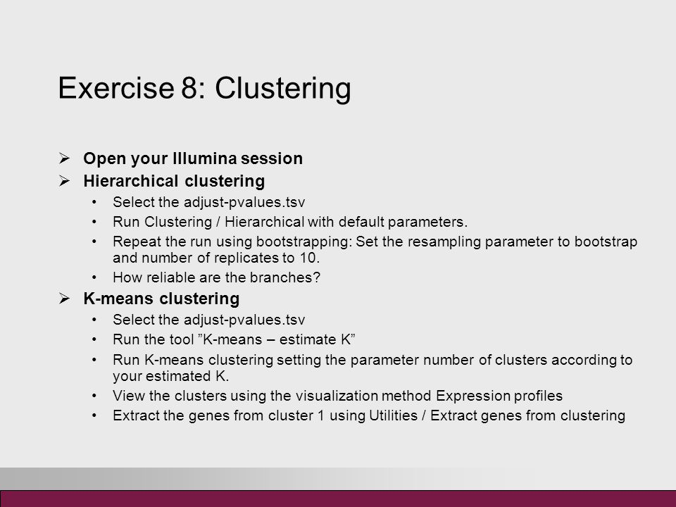 Exercise 8: Clustering  Open your Illumina session  Hierarchical clustering Select the adjust-pvalues.tsv Run Clustering / Hierarchical with default parameters.