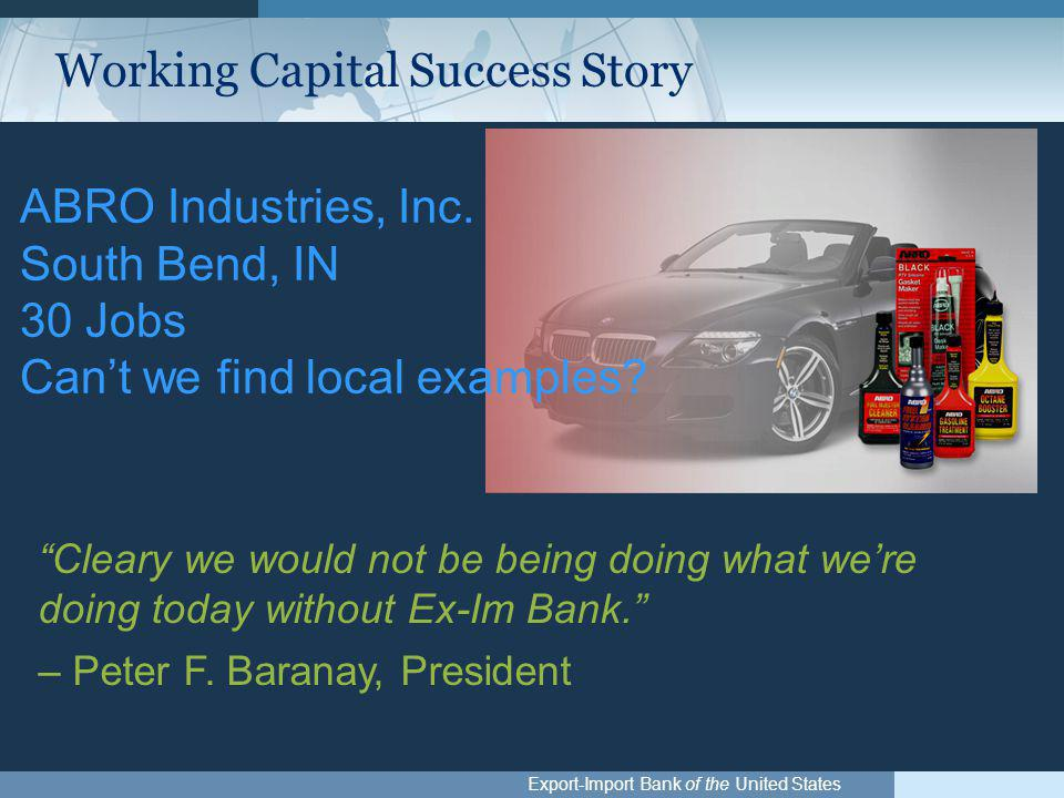 "Export-Import Bank of the United States ""Cleary we would not be being doing what we're doing today without Ex-Im Bank."" – Peter F. Baranay, President"
