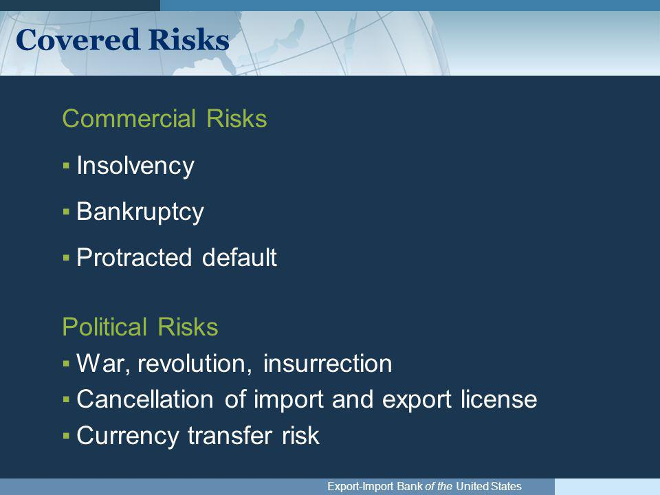 Export-Import Bank of the United States Covered Risks Commercial Risks ▪Insolvency ▪Bankruptcy ▪Protracted default Political Risks ▪War, revolution, i