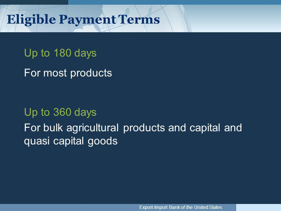 Export-Import Bank of the United States Eligible Payment Terms Up to 180 days For most products Up to 360 days For bulk agricultural products and capi