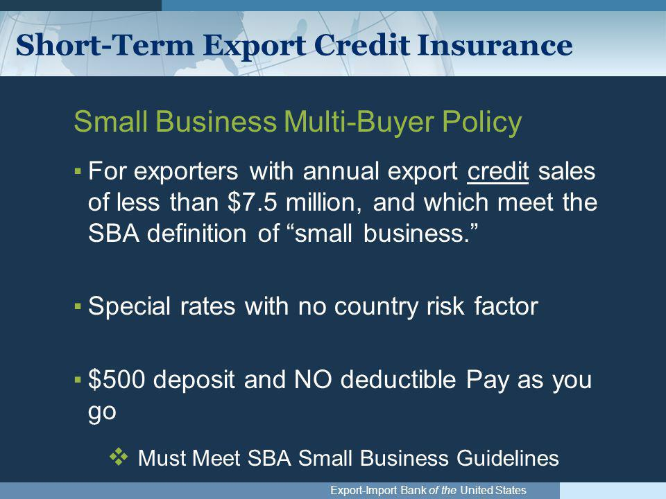 Export-Import Bank of the United States Short-Term Export Credit Insurance Small Business Multi-Buyer Policy ▪For exporters with annual export credit sales of less than $7.5 million, and which meet the SBA definition of small business. ▪Special rates with no country risk factor ▪$500 deposit and NO deductible Pay as you go  Must Meet SBA Small Business Guidelines