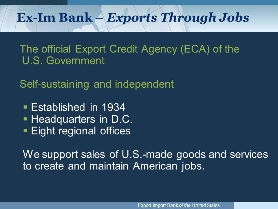 Export-Import Bank of the United States Ex-Im Bank – Exports Through Jobs The official Export Credit Agency (ECA) of the U.S. Government Self-sustaini