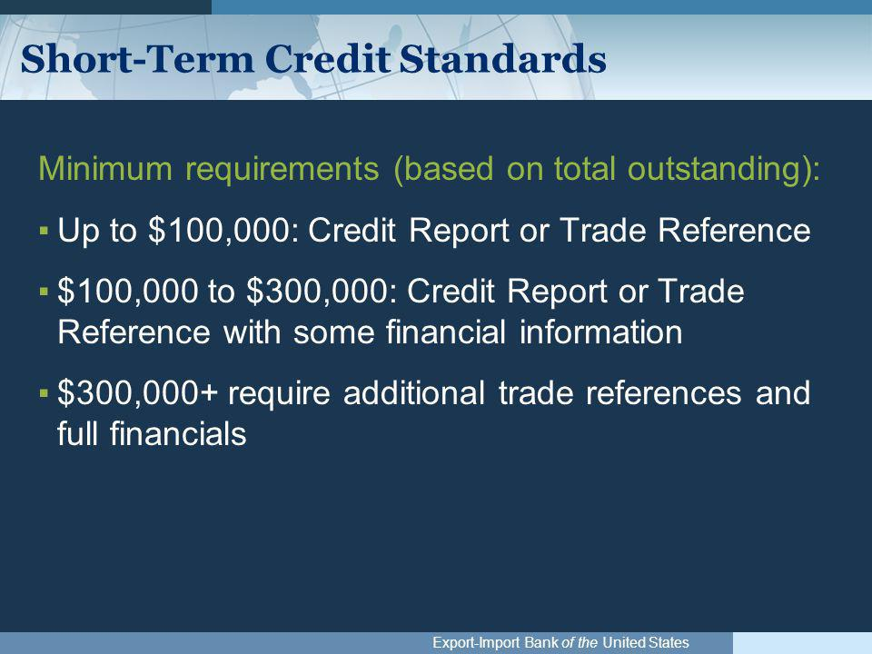 Export-Import Bank of the United States Short-Term Credit Standards Minimum requirements (based on total outstanding): ▪Up to $100,000: Credit Report