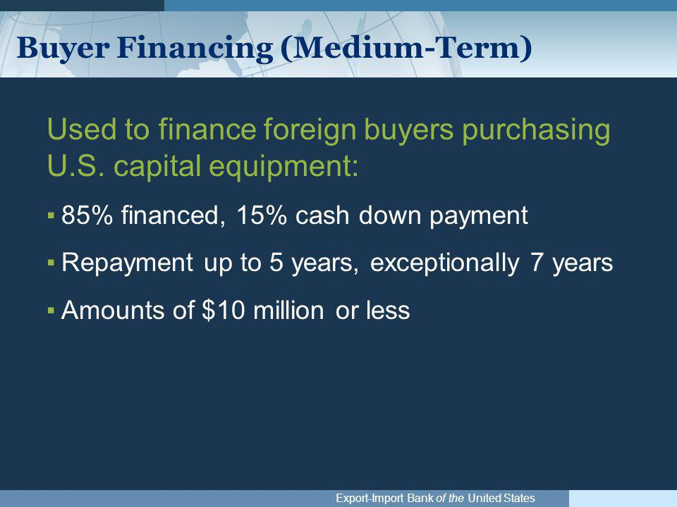Export-Import Bank of the United States Buyer Financing (Medium-Term) Used to finance foreign buyers purchasing U.S. capital equipment: ▪85% financed,