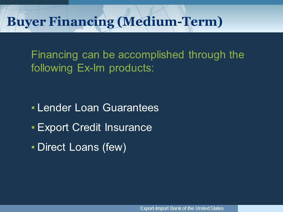 Export-Import Bank of the United States Buyer Financing (Medium-Term) Financing can be accomplished through the following Ex-Im products: ▪Lender Loan