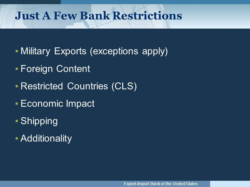 Export-Import Bank of the United States Just A Few Bank Restrictions ▪Military Exports (exceptions apply) ▪Foreign Content ▪Restricted Countries (CLS)