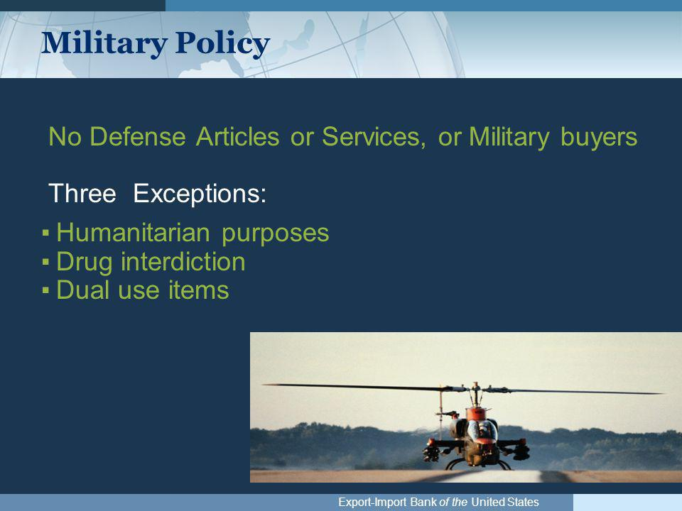 Export-Import Bank of the United States Military Policy No Defense Articles or Services, or Military buyers Three Exceptions: ▪Humanitarian purposes ▪Drug interdiction ▪Dual use items