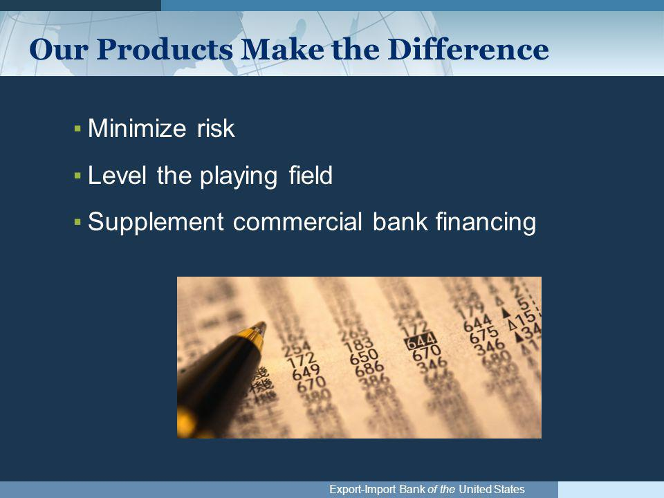 Export-Import Bank of the United States Our Products Make the Difference ▪Minimize risk ▪Level the playing field ▪Supplement commercial bank financing