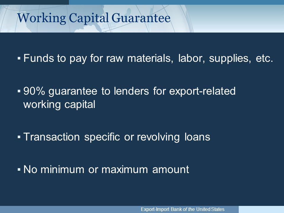 Export-Import Bank of the United States Working Capital Guarantee ▪Funds to pay for raw materials, labor, supplies, etc.