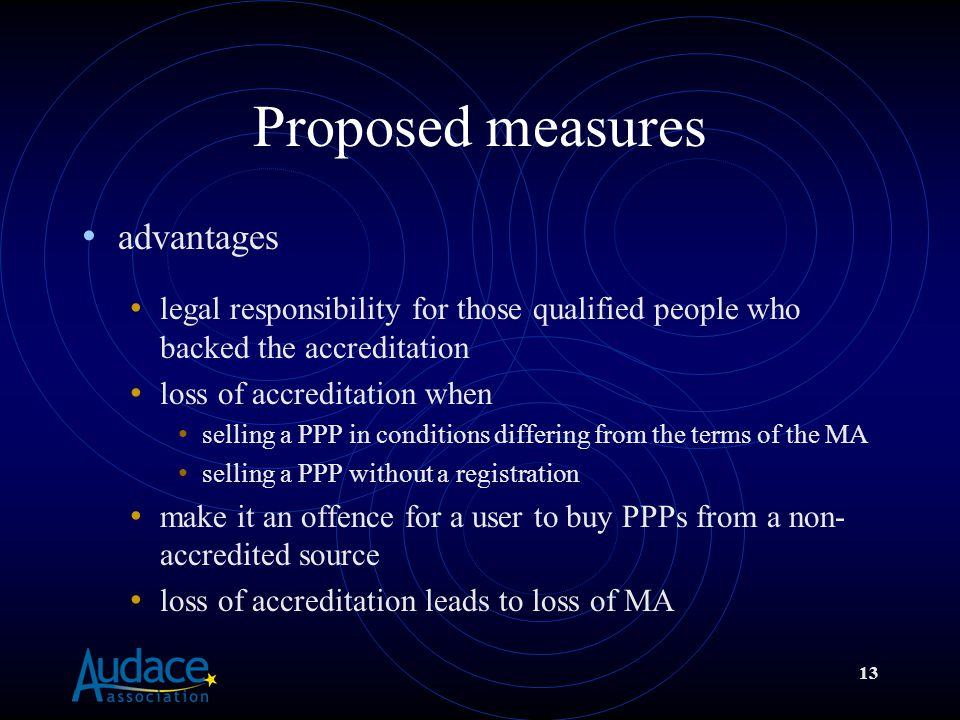 13 Proposed measures advantages legal responsibility for those qualified people who backed the accreditation loss of accreditation when selling a PPP in conditions differing from the terms of the MA selling a PPP without a registration make it an offence for a user to buy PPPs from a non- accredited source loss of accreditation leads to loss of MA