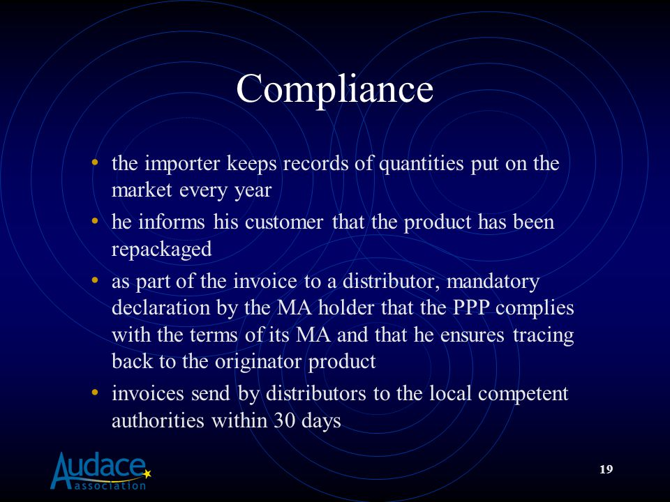 19 Compliance the importer keeps records of quantities put on the market every year he informs his customer that the product has been repackaged as part of the invoice to a distributor, mandatory declaration by the MA holder that the PPP complies with the terms of its MA and that he ensures tracing back to the originator product invoices send by distributors to the local competent authorities within 30 days