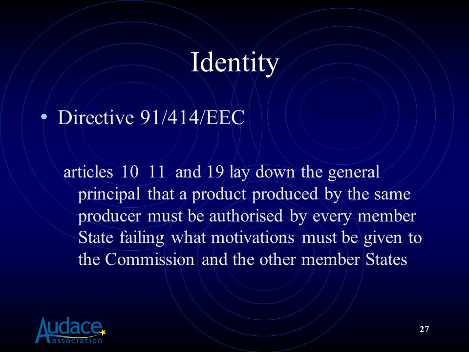 27 Identity Directive 91/414/EEC articles 10 11 and 19 lay down the general principal that a product produced by the same producer must be authorised by every member State failing what motivations must be given to the Commission and the other member States