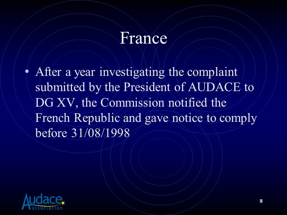 8 France After a year investigating the complaint submitted by the President of AUDACE to DG XV, the Commission notified the French Republic and gave notice to comply before 31/08/1998