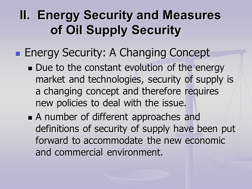 II. Energy Security and Measures of Oil Supply Security Energy Security: A Changing Concept Energy Security: A Changing Concept Due to the constant ev