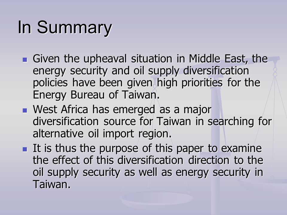 In Summary Given the upheaval situation in Middle East, the energy security and oil supply diversification policies have been given high priorities fo