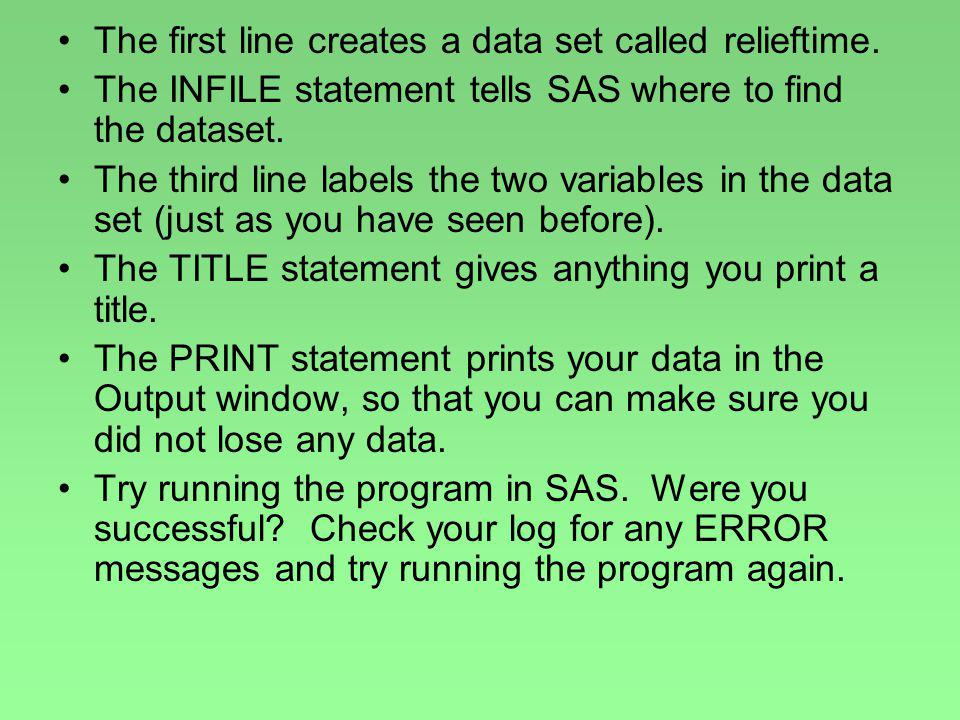 The first line creates a data set called relieftime. The INFILE statement tells SAS where to find the dataset. The third line labels the two variables