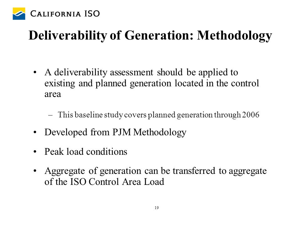 19 Deliverability of Generation: Methodology A deliverability assessment should be applied to existing and planned generation located in the control a