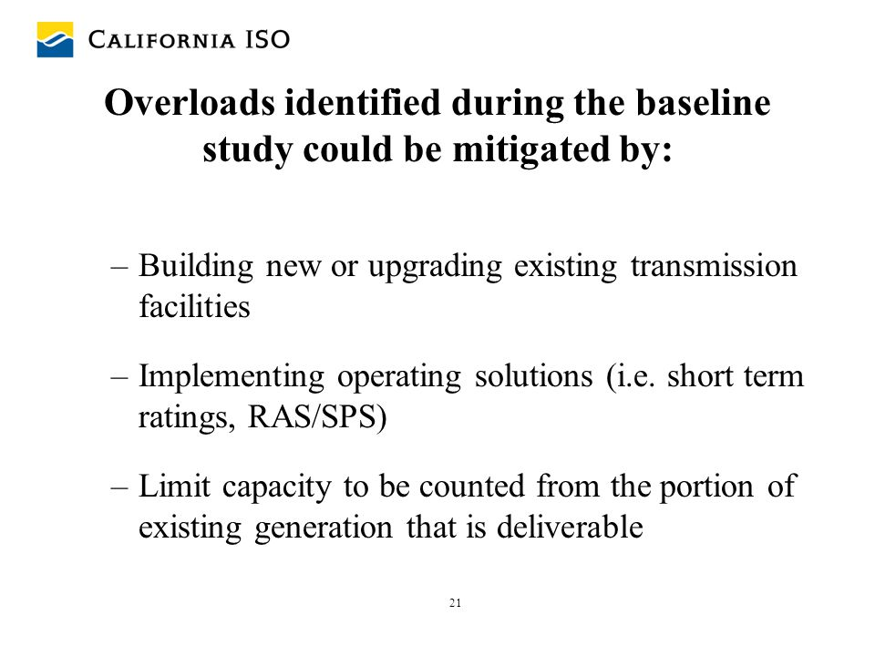 21 Overloads identified during the baseline study could be mitigated by: –Building new or upgrading existing transmission facilities –Implementing ope