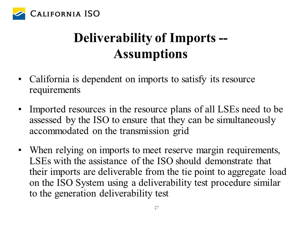 27 Deliverability of Imports -- Assumptions California is dependent on imports to satisfy its resource requirements Imported resources in the resource