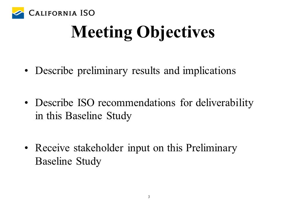 3 Meeting Objectives Describe preliminary results and implications Describe ISO recommendations for deliverability in this Baseline Study Receive stak