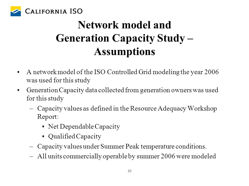 30 Network model and Generation Capacity Study – Assumptions A network model of the ISO Controlled Grid modeling the year 2006 was used for this study