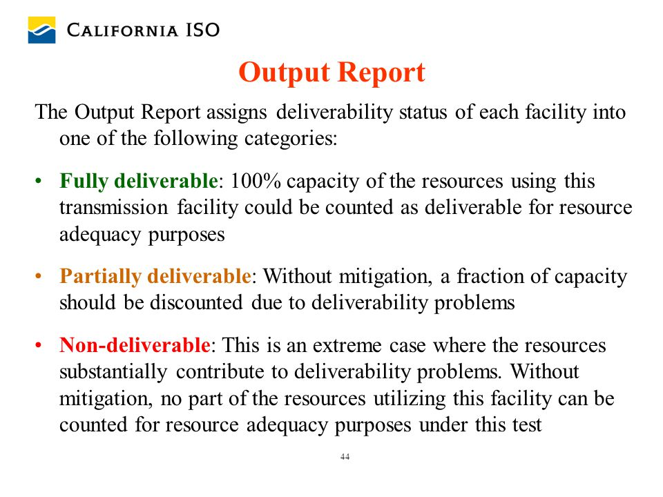 44 Output Report The Output Report assigns deliverability status of each facility into one of the following categories: Fully deliverable: 100% capaci