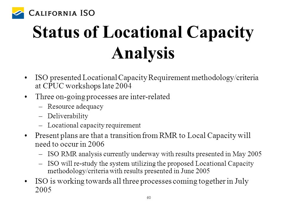 60 Status of Locational Capacity Analysis ISO presented Locational Capacity Requirement methodology/criteria at CPUC workshops late 2004 Three on-goin