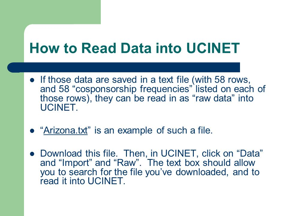 How to Read Data into UCINET If those data are saved in a text file (with 58 rows, and 58 cosponsorship frequencies listed on each of those rows), they can be read in as raw data into UCINET.
