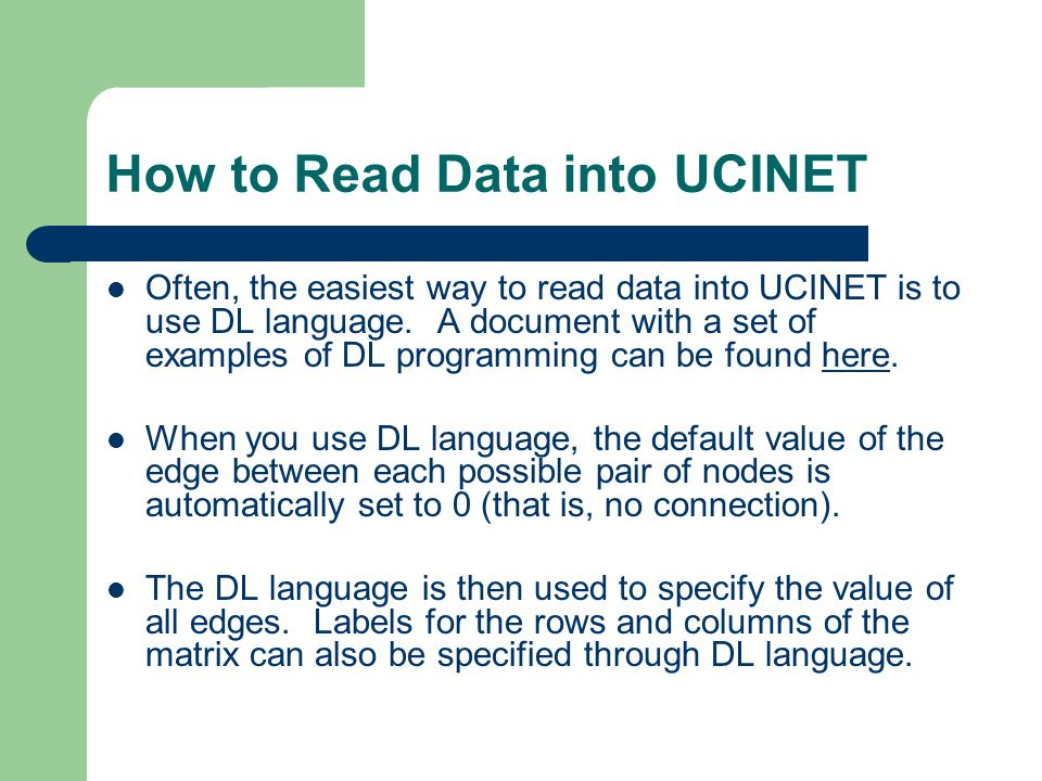 How to Read Data into UCINET Often, the easiest way to read data into UCINET is to use DL language.