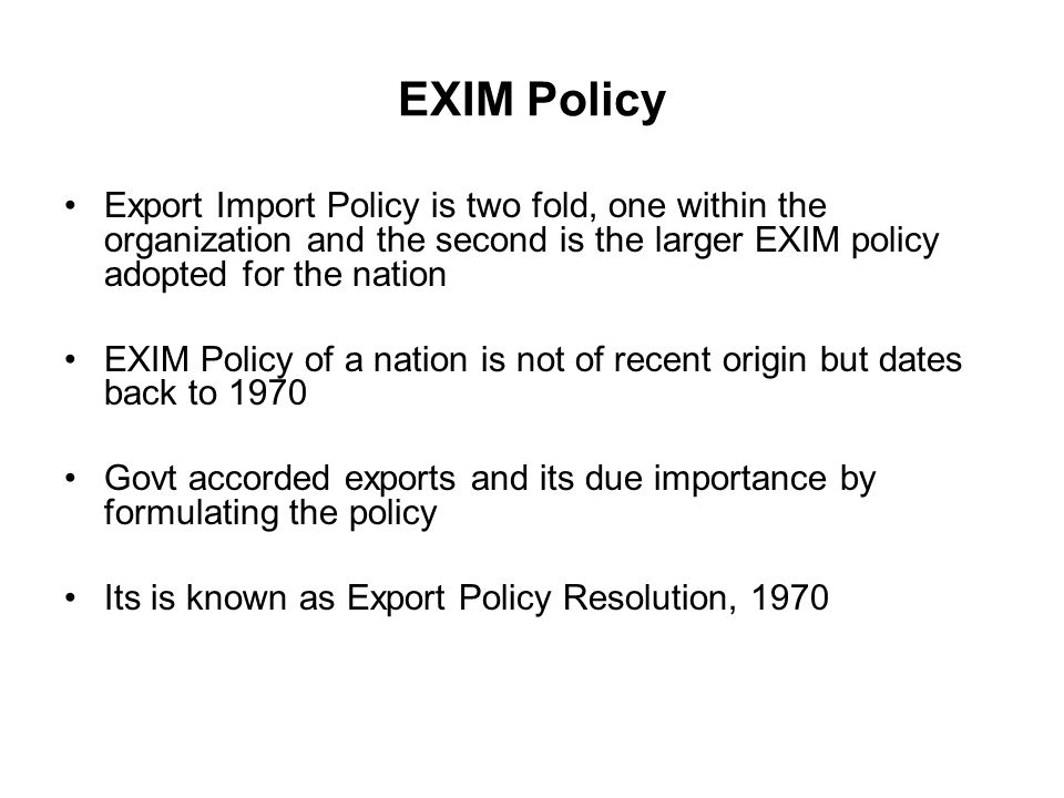 EXIM Policy Export Import Policy is two fold, one within the organization and the second is the larger EXIM policy adopted for the nation EXIM Policy