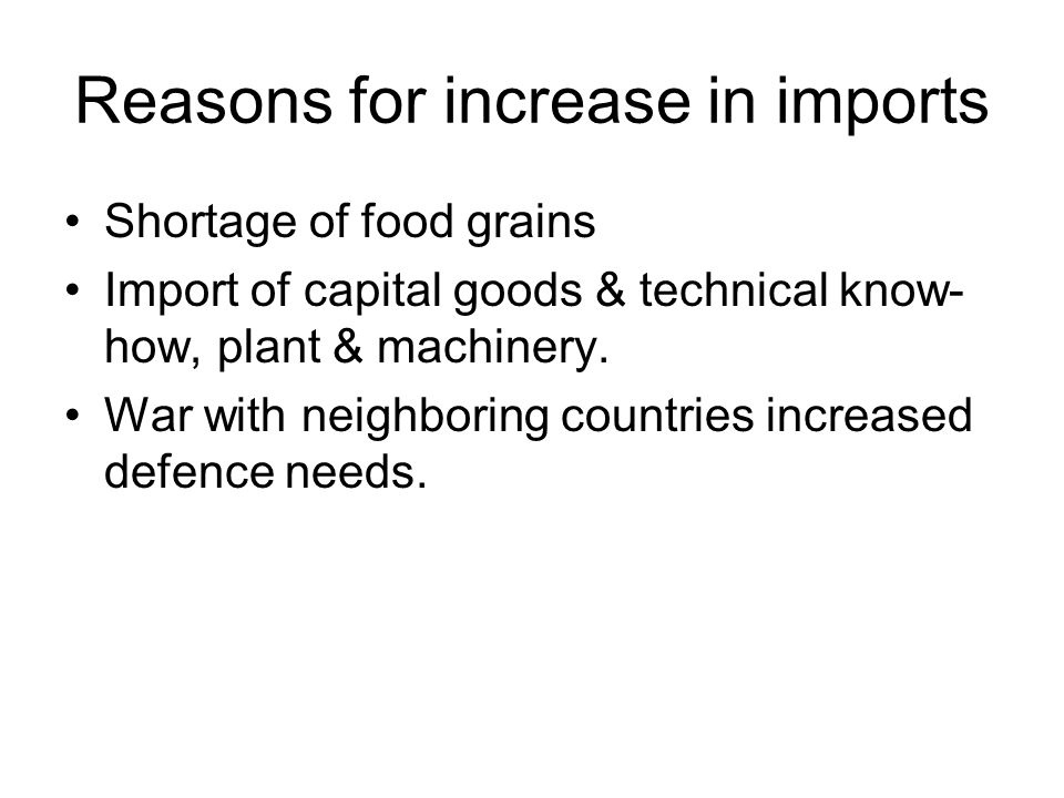 Reasons for increase in imports Shortage of food grains Import of capital goods & technical know- how, plant & machinery. War with neighboring countri