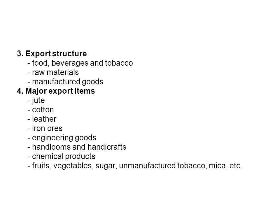 3. Export structure - food, beverages and tobacco - raw materials - manufactured goods 4. Major export items - jute - cotton - leather - iron ores - e