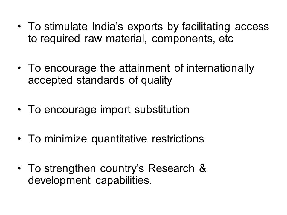 To stimulate India's exports by facilitating access to required raw material, components, etc To encourage the attainment of internationally accepted