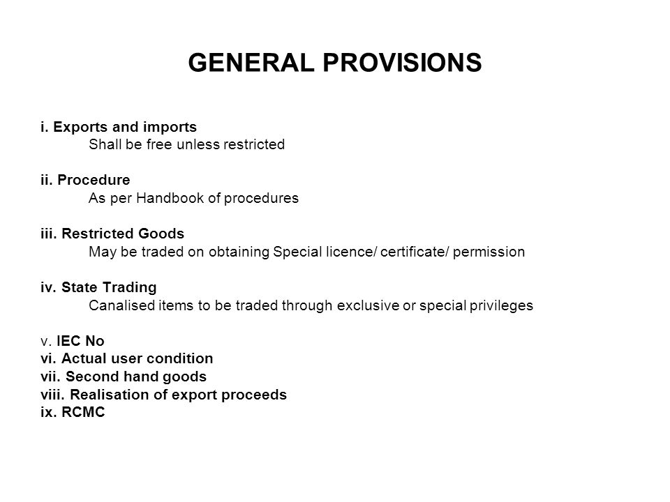 GENERAL PROVISIONS i. Exports and imports Shall be free unless restricted ii. Procedure As per Handbook of procedures iii. Restricted Goods May be tra