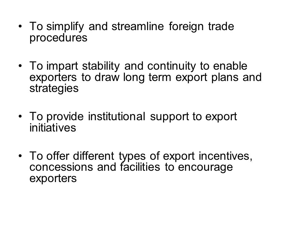 To simplify and streamline foreign trade procedures To impart stability and continuity to enable exporters to draw long term export plans and strategi