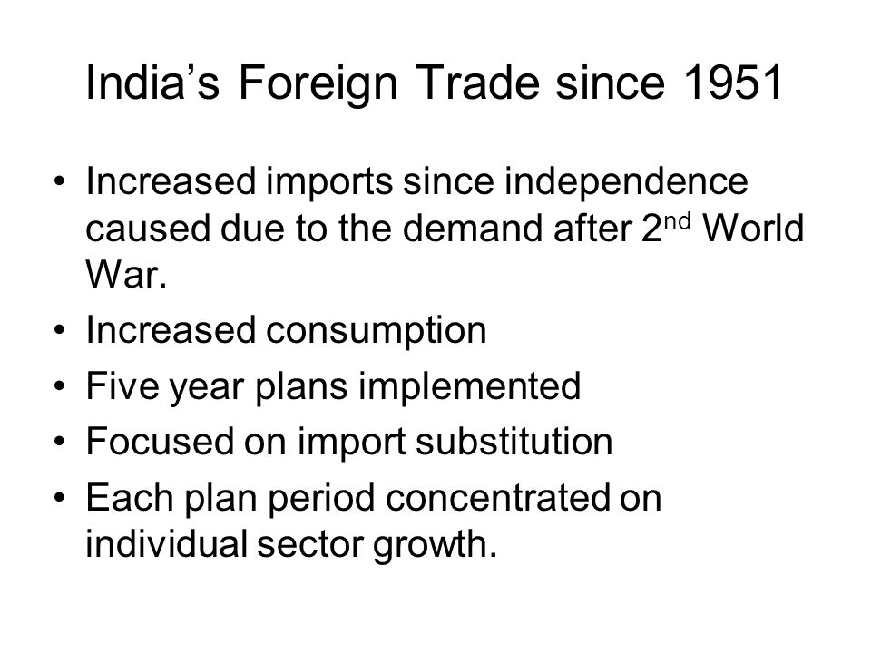 India's Foreign Trade since 1951 Increased imports since independence caused due to the demand after 2 nd World War. Increased consumption Five year p