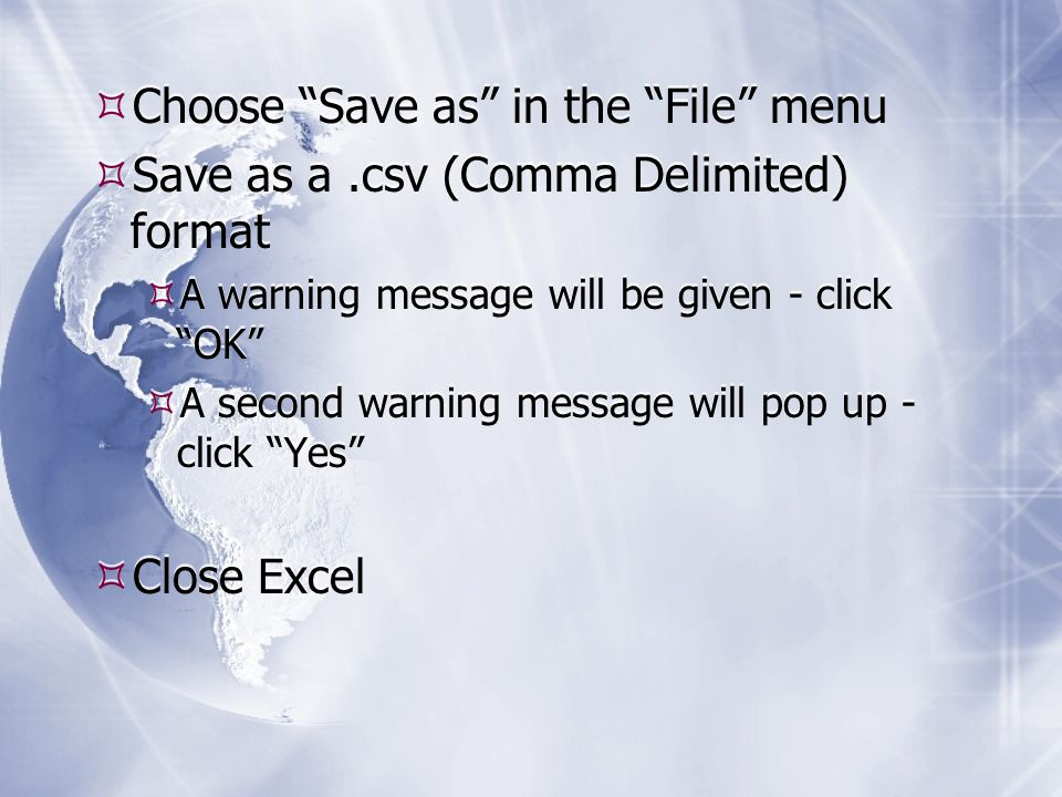  Choose Save as in the File menu  Save as a.csv (Comma Delimited) format  A warning message will be given - click OK  A second warning message will pop up - click Yes  Close Excel  Choose Save as in the File menu  Save as a.csv (Comma Delimited) format  A warning message will be given - click OK  A second warning message will pop up - click Yes  Close Excel